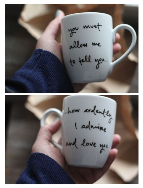 """Give someone a permanent reminder. In the picture above, you see a $3.50 mug from the """"dollar store"""" written on with Sharpie marker and baked for 30 minutes at 350 degrees. Cost: $3.50 plus a sharpie. Do something nice, not tacky. Quote: Pride and prejudice"""