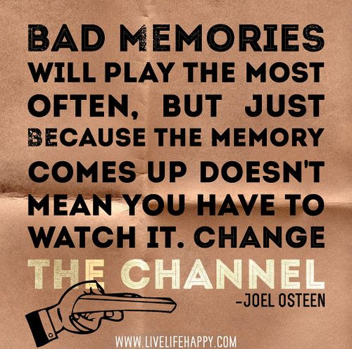 Bad memories will play the most often, but just because the memory comes up  doesn't mean you have to watch it. Change the channel. -Joel Osteen | Joel  osteen quotes, Quotes, Inspirational