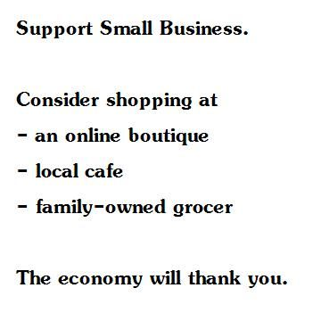 Please support your local small business ... Then you will soon notice the economic & social benefits.