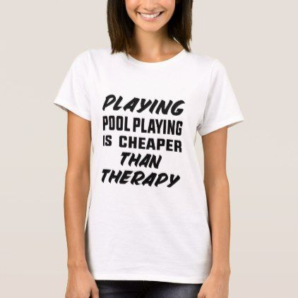 Playing Pool Playing Is Cheaper Than Therapy T Shirt Custom Diy Cyo Personalize Idea T Shirts For Women Shirts Shirt Designs