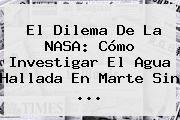 http://tecnoautos.com/wp-content/uploads/imagenes/tendencias/thumbs/el-dilema-de-la-nasa-como-investigar-el-agua-hallada-en-marte-sin.jpg Marte. El dilema de la NASA: cómo investigar el agua hallada en Marte sin ..., Enlaces, Imágenes, Videos y Tweets - http://tecnoautos.com/actualidad/marte-el-dilema-de-la-nasa-como-investigar-el-agua-hallada-en-marte-sin/
