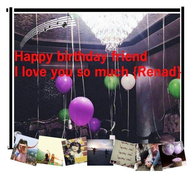Happy Birthday Friend I Love You So Much Renad By Remooooo Liked On Polyvore Happy Birthday Friend Friends In Love Happy Birthday
