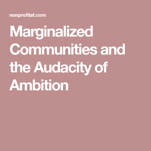 Marginalized Communities And The Audacity Of Ambition Ambition