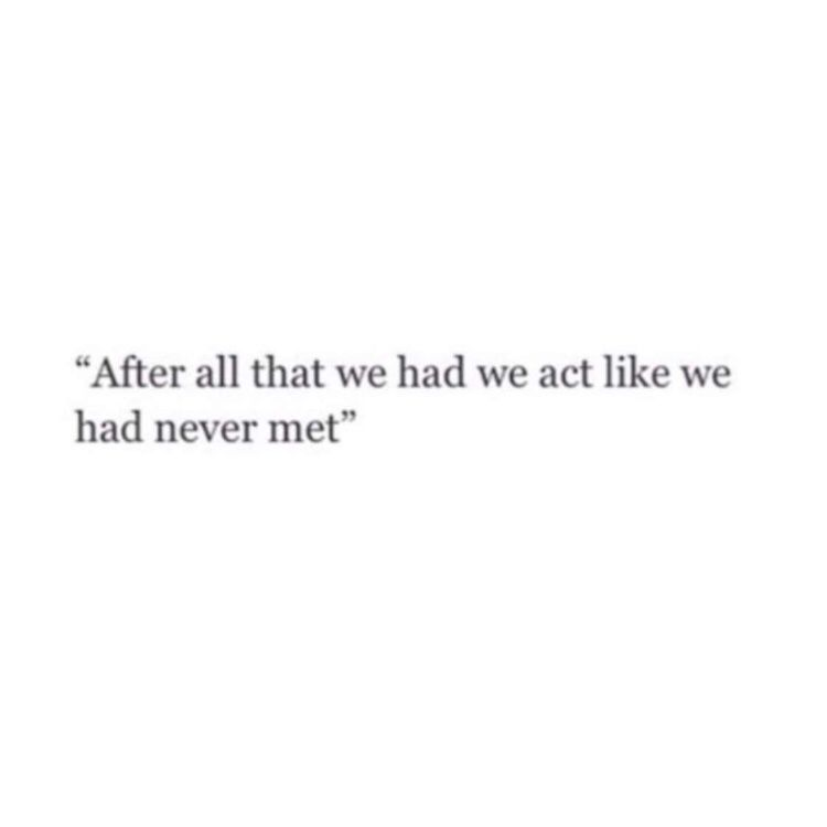After all that we had, we act like we had never met.