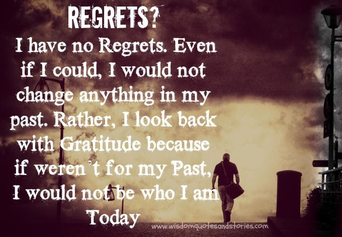 Regrets I Have No Regrets Even If I Could I Would Not Change Anything In My Past Rather I Look Back With Gratitud My Past Quotes Regret Quotes Past Quotes
