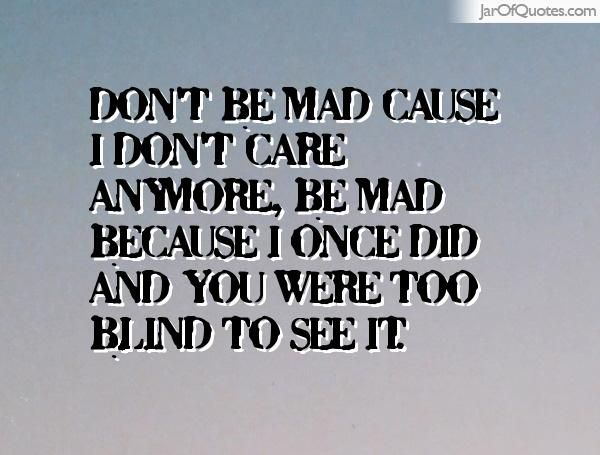 Don 39 T Be Mad Cause I Don 39 T Care Anymore Be Mad Because I Once I Dont Care Anymore Don T Care I Don T Care