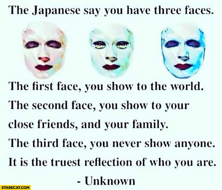 Japanese say you have three faces: first face you show to the world, second face you show to your close friends and family, third face you never show anyone. It is the truest reflection of who you are