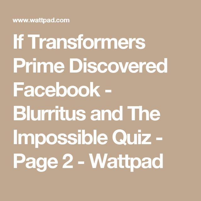 If Transformers Prime Discovered Facebook - Blurritus and The Impossible Quiz - Page 2 - Wattpad