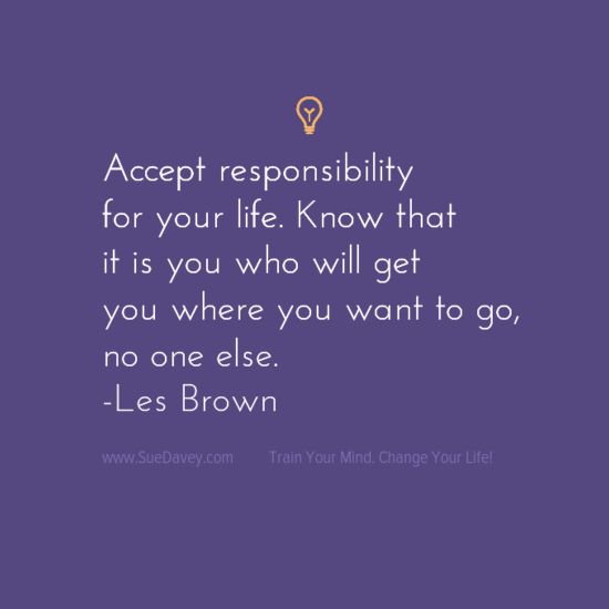 Accept responsibility for your life. xo www.SueDavey.com