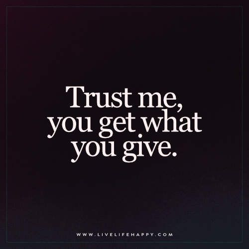 Trust Me, You Get What | Life Quotes | Quotes, Deserve quotes