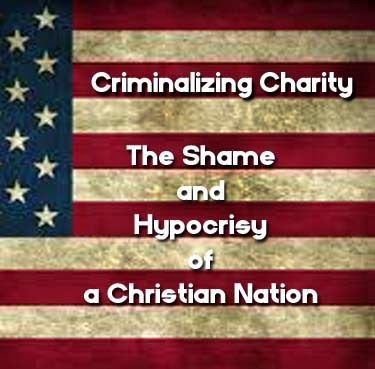 Criminalizing Charity: The Shame and Hypocrisy of a Christian Nation | Nomadic Politics