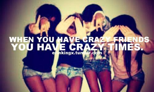 Crazy Friends Crazy Times Crazy Friend Quotes Crazy Friends Friends In Love