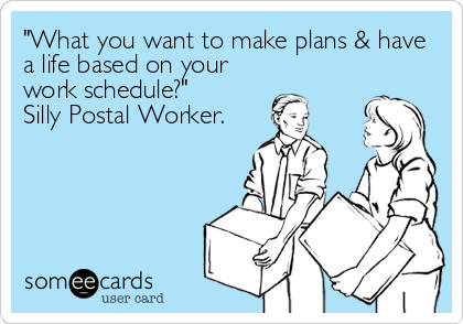 What You Want To Make Plans Have A Life Based On Your Work Schedule Silly Postal Worker Ecards Funny Someecards Funny