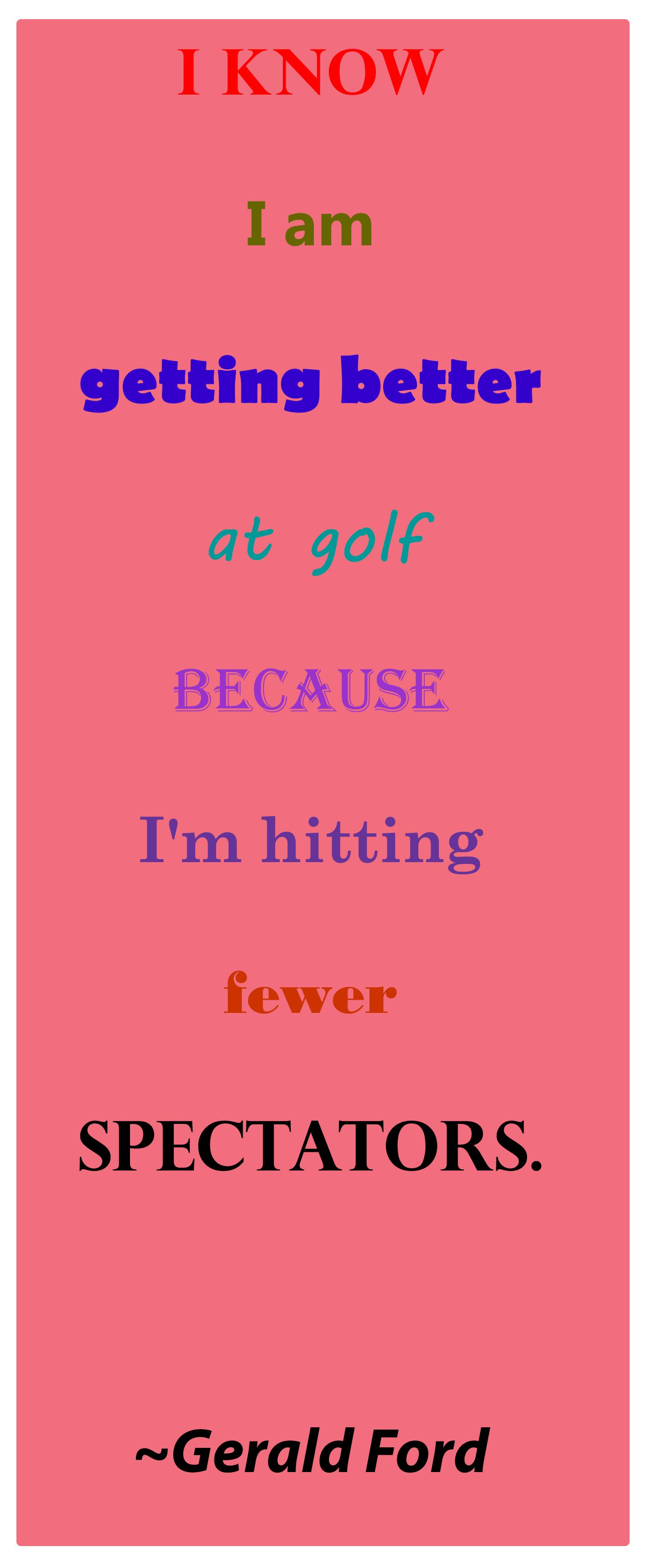 Gerald Ford Quotes I Know I Am Getting Better At Golf Because I'm Hitting Fewer