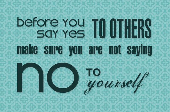 """""""Before you say yes to others, make sure you are not saying no to yourself."""""""