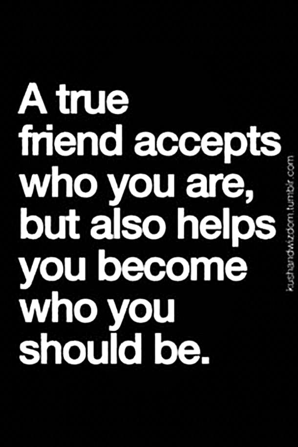 A true friend accepts who you are, but also helps you become who you should be.#friendshipquote