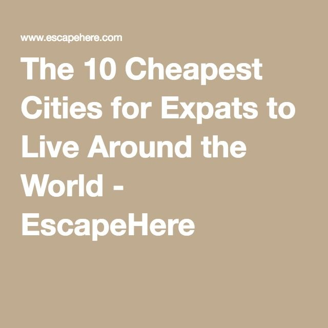 The Cheapest Cities For Expats To Live Around The World - The 10 cheapest cities for expats to live around the world