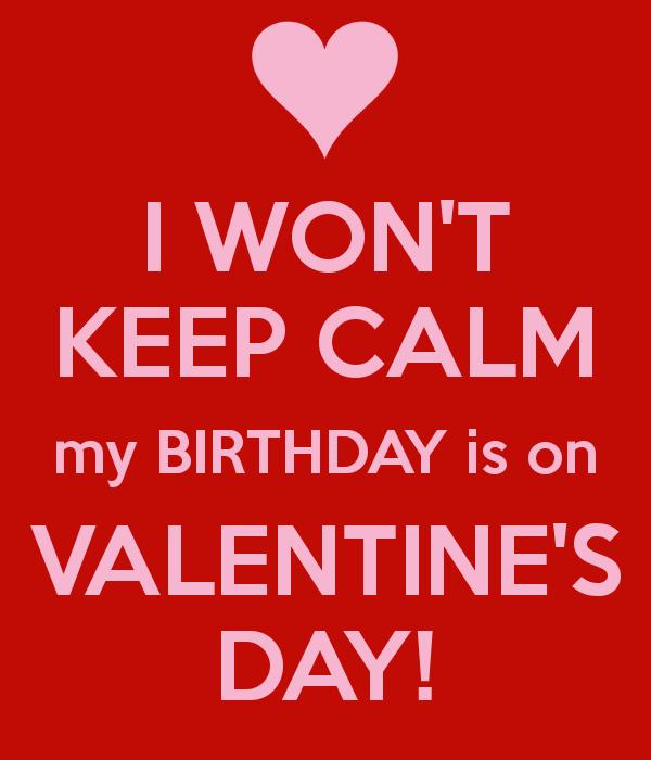 I Won T Keep Calm My Birthday Is On Valentine S Day Keep Calm My Birthday Its My Birthday Valentine Birthday