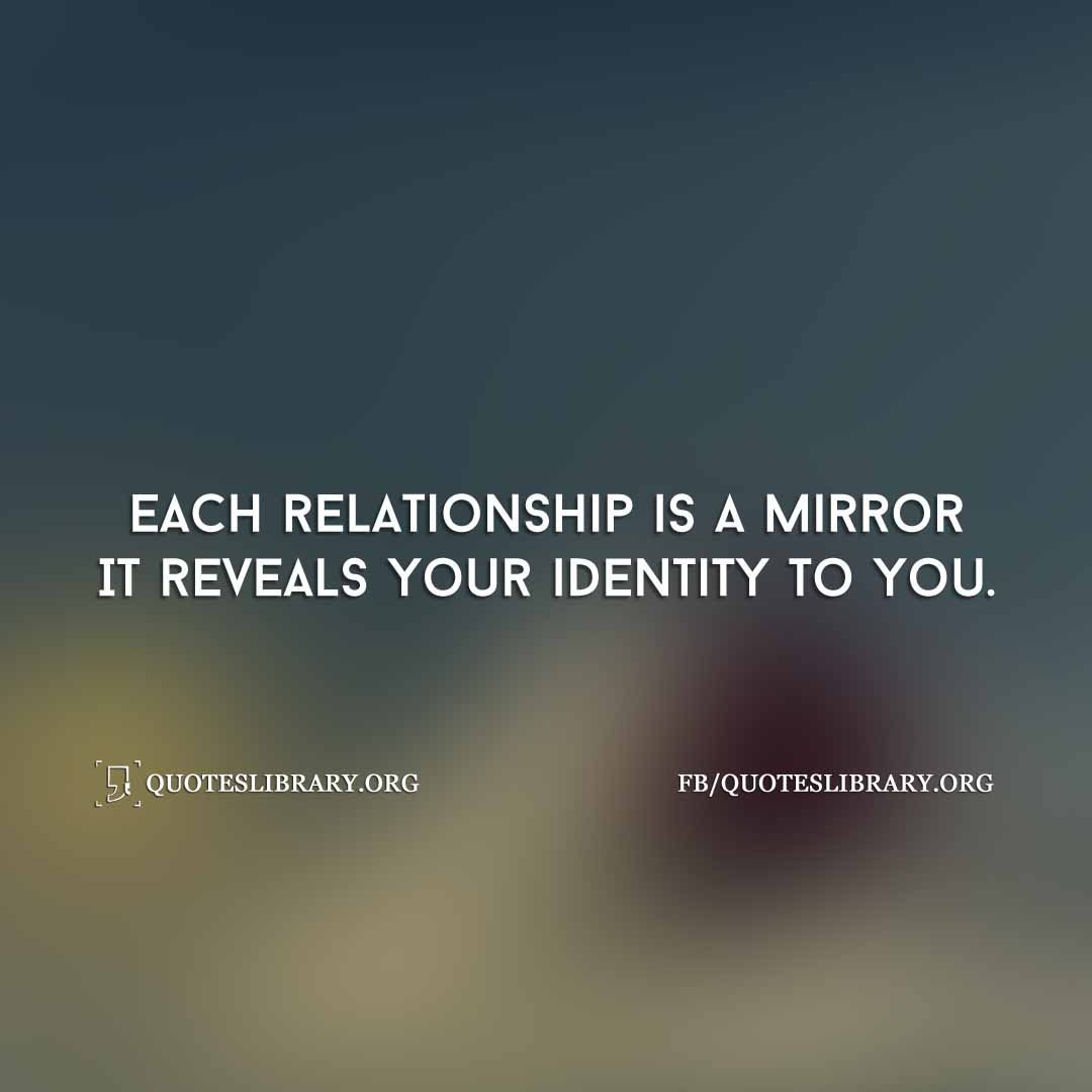 Each Relationship Is A Mirror It Reveals Your Identity To You