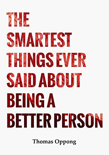The Smartest  Things Ever  Said About Being  A Better Person by Thomas Oppong http://www.amazon.com/dp/B00X7THK0O/ref=cm_sw_r_pi_dp_6Jhvvb152G026