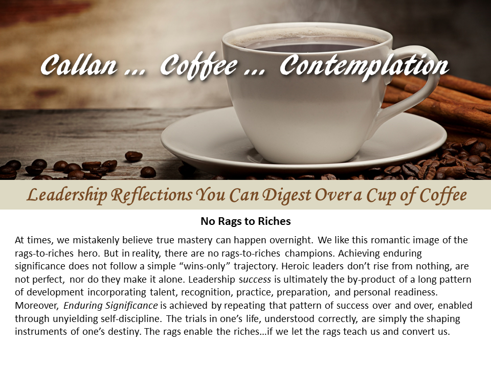 Callan...Coffee...Contemplation. We like this romantic image of the rags-to-riches hero. But in reality, leadership success is ultimately the by-product of a long pattern of development incorporating talent, recognition, practice, preparation, and personal readiness.