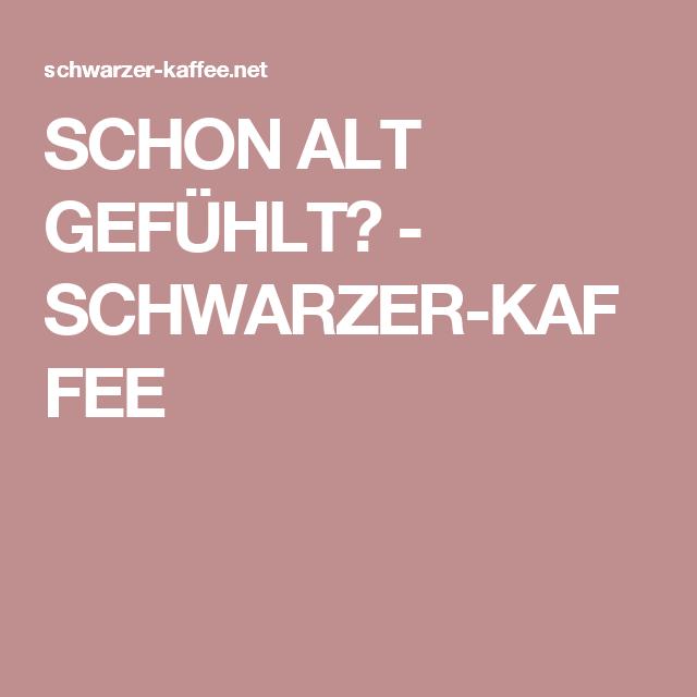 SCHON ALT GEFÜHLT? - SCHWARZER-KAFFEE
