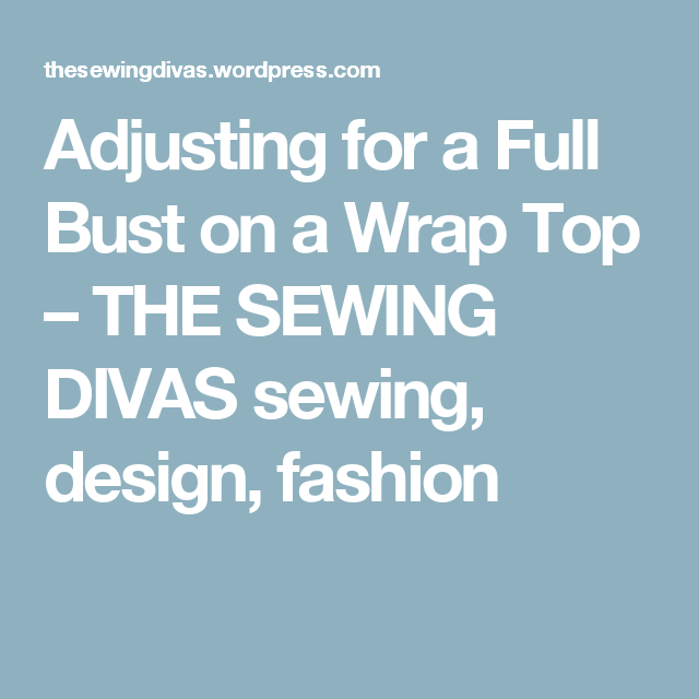 Adjusting for a Full Bust on a Wrap Top – THE SEWING DIVAS sewing, design, fashion