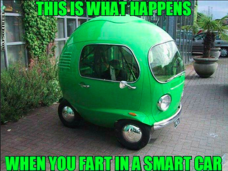 A Smart ahhhhh, yes. what happens when you fart in a smart car. no further