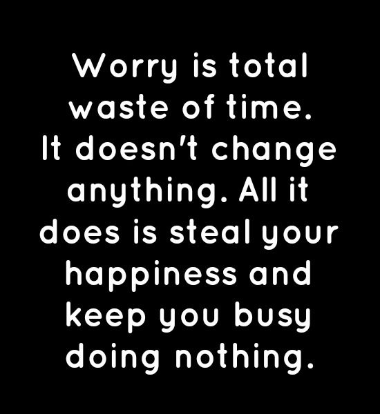 Worry Is Total Waste Of Time It Doesn T Change Anything All It Does Is Steal Your Happiness And Keep You Busy Doing Meaningful Quotes Wise Quotes Cool Words