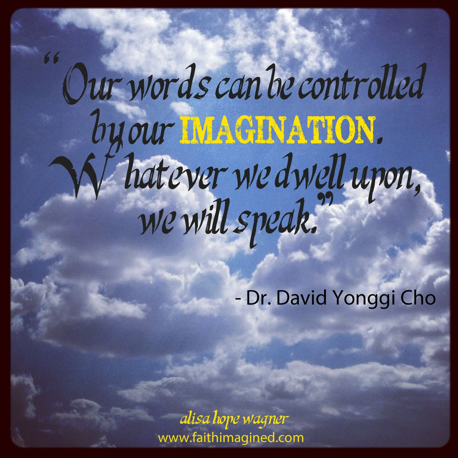 """""""Our words can be controlled by our imagination. Whatever we dwell upon, we will speak."""" – Dr. David Yonggi Cho: The Fourth Dimension Volume 2"""
