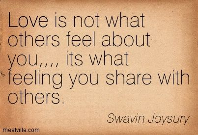 Love is not what others feel about you,,,, its what feeling you share with others. Swavin Joysury