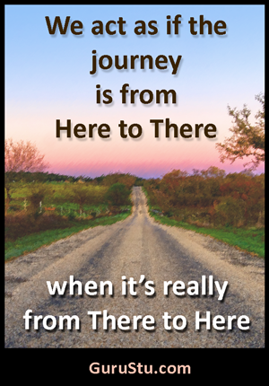 We act as if the journey is from Here to There when it's really from There to Here. ~ GuruStu