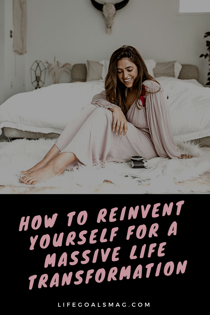 How To Reinvent Yourself For A Massive Life Transformation | Life Goals Mag
