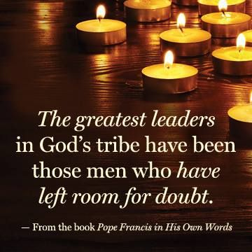 """""""The greatest leaders in God's tribe have been those men who have left room for doubt."""" — From the book POPE FRANCIS IN HIS OWN WORDS"""