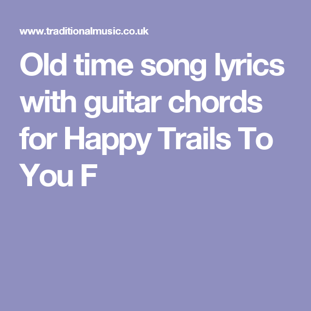 Old time song lyrics with guitar chords for Happy Trails To You F ...