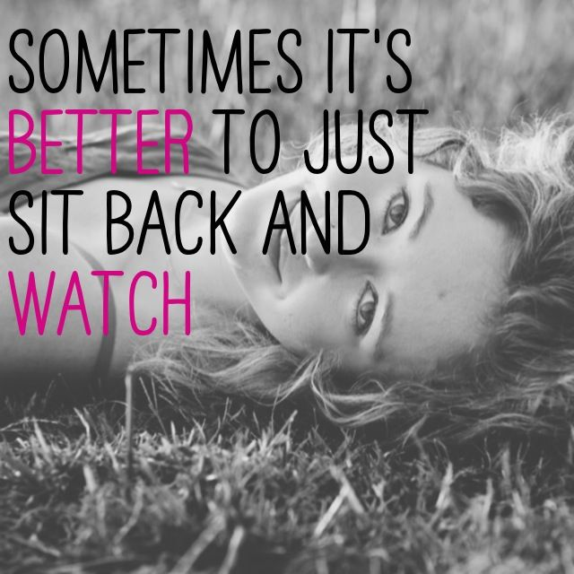Sometimes It S Better To Just Sit Back And Watch Strong Quotes Love Me Quotes Quotable Quotes