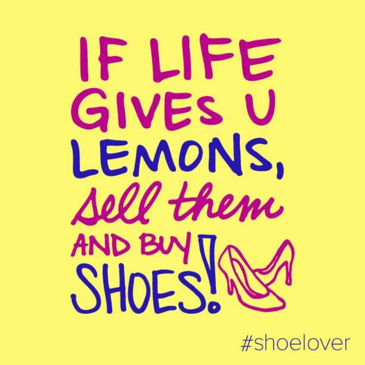 If Life Gives You Lemons Sell Them And Buy Shoes Shoe Quotes