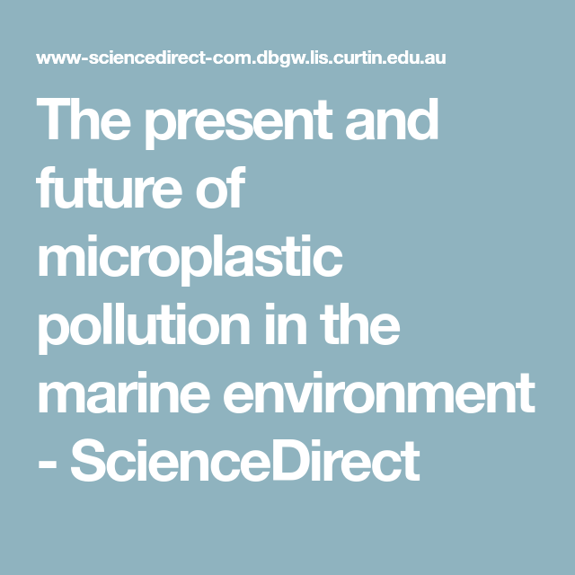 The Present And Future Of Microplastic Pollution In The Marine Environment Sciencedirect Curtin University Marine Environment Pollution