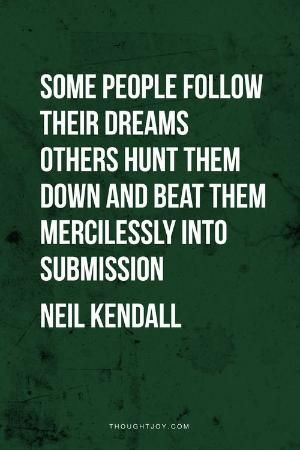 Some people chase their dreams, others hunt them down and mercilessly beat them into submission.  — Neil Kendall    #goals #business #inspiration #motivation #fitness #workout #quotes by Pinky and the Brain