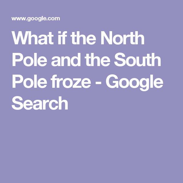 What if the North Pole and the South Pole froze - Google Search