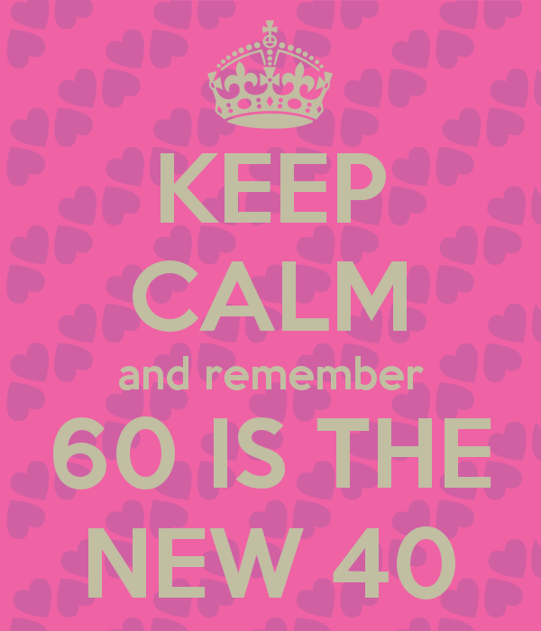 KEEP CALM And Remember 60 IS THE NEW 40