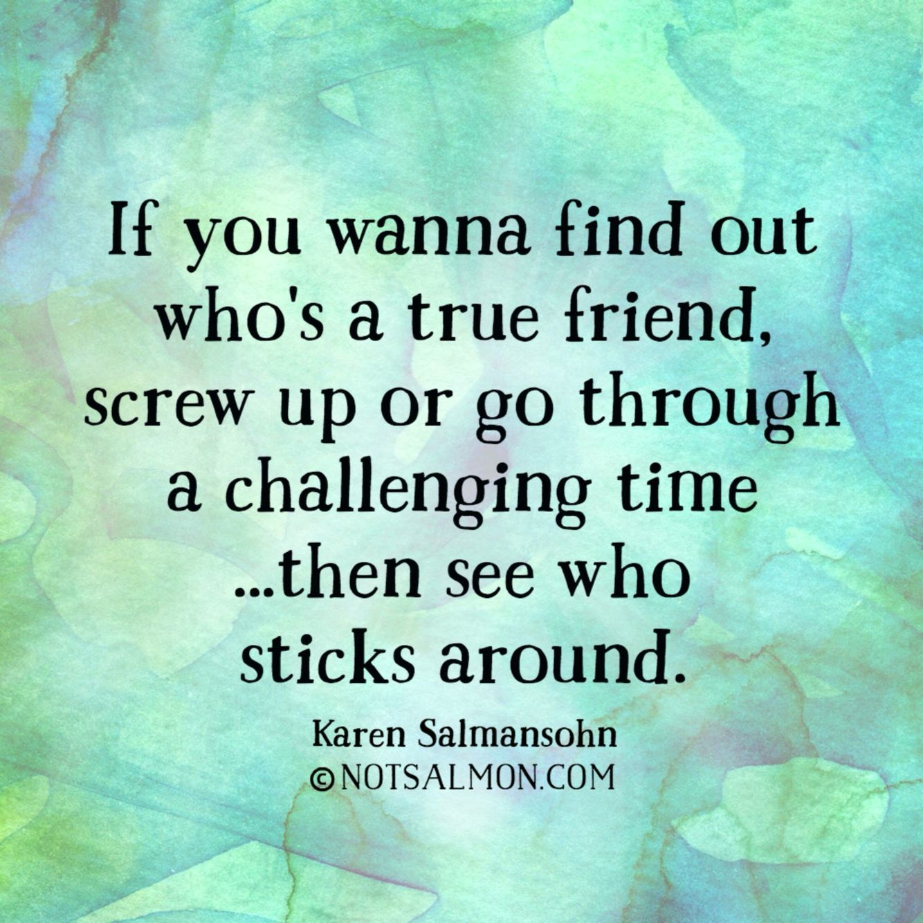 If you want to find out who s a true friend screw up or go through a challenging timeen see who sticks around