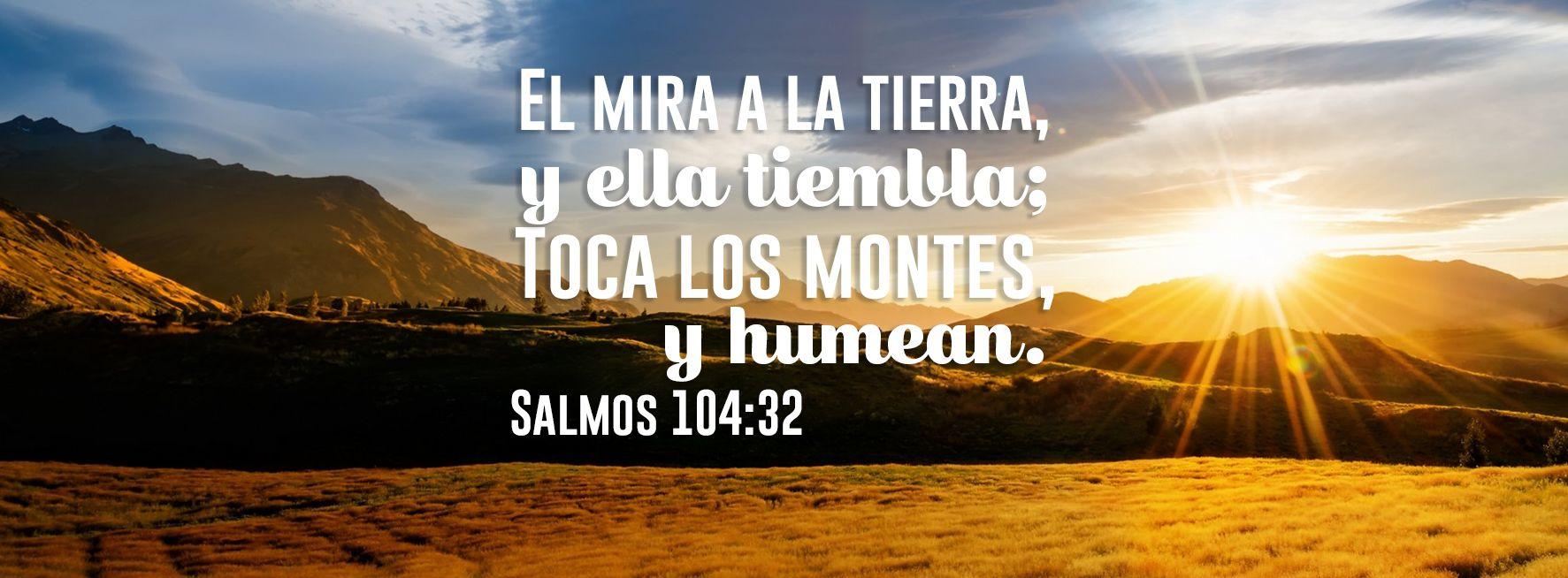 """Toca los montes - Salmos 104:32"""" El mira a la tierra, y ella tiembla; Toca los montes, y humean. """""""