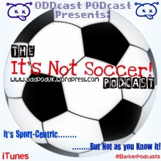 ODDcast PODcast Presents:  It's NOT Soccer  A Sports-Centric Podcast that covers most ground in the Sporting world as well as the Obscure.    Check it out at http://oddpoduk.wordpress.com