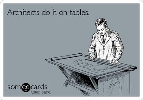 Some interesting and sarcastic architectural quotes for your enemies in the building and construction industry. All images via someecards.com.