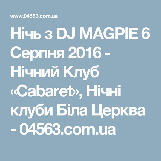 Нічь з DJ MAGPIE 6 Серпня 2016 - Нічний Клуб «Cabaret», Нічні клуби Біла Церква - 04563.com.ua