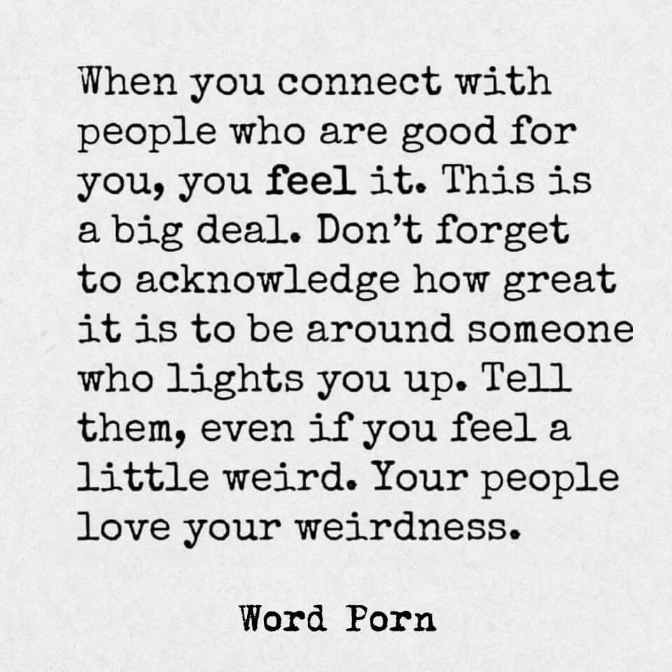 When you connect with people who are good for you, you feel it.