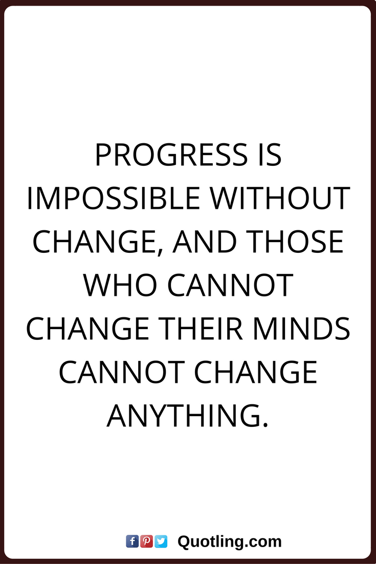 Progress Quotes Change Quotes Progress Is Impossible Without Change And Those Who