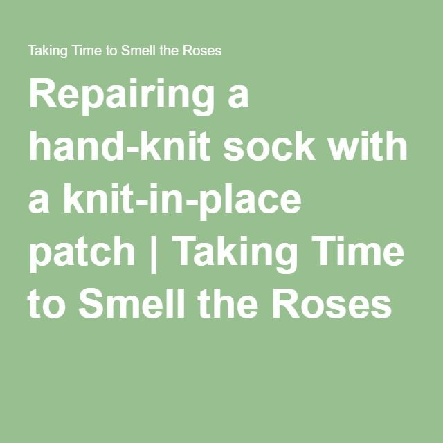 Repairing a hand-knit sock with a knit-in-place patch | Taking Time to Smell the Roses