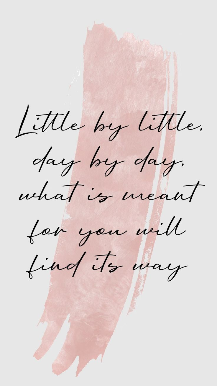 Little by litlle, day by day, what is meant for you will find its way...insha Allah